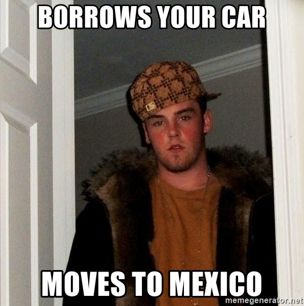 Scumbag Steve - borrows your car moves to mexico