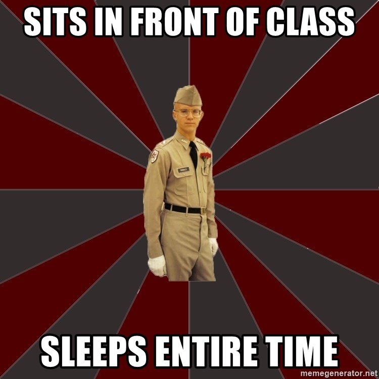 Stereotypical Corps Guy - Sits in front of class sleeps entire time