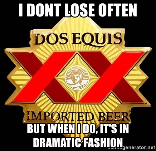 Dos Equis - I dont lose often But When i do, it's in dramatic fashion