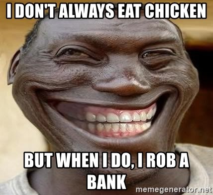 Blacktrollface - i don't always eat chicken BUT WHEN I DO, i rob a bank