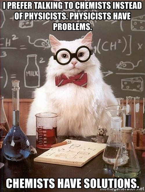 Science Cat - I prefer talking to chemists instead of physicists. physicists have problems. chemists have solutions.