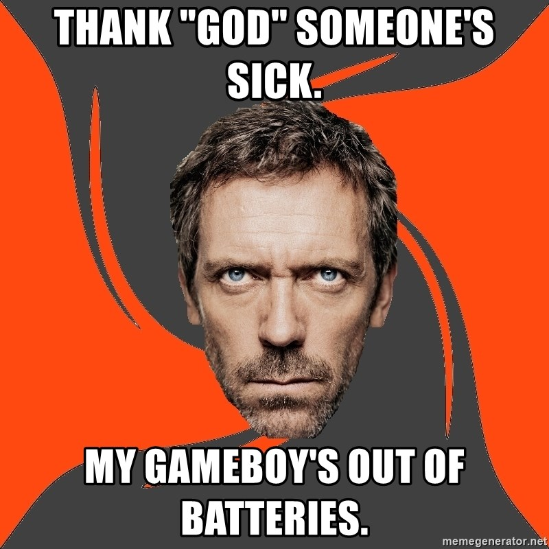 """AngryDoctor - thank """"god"""" someone's sick. my gameboy's out of batteries."""