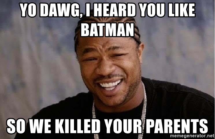 Yo Dawg - Yo Dawg, I heard you like Batman So we killed your parents