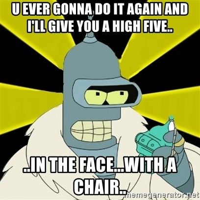 Bender IMHO - U ever Gonna do it again and i'll give you a high five.. ..in the face...with a chair..