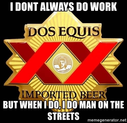 Dos Equis - I DONT ALWAYS DO WORK BUT WHEN I DO, I DO MAN ON THE STREETS