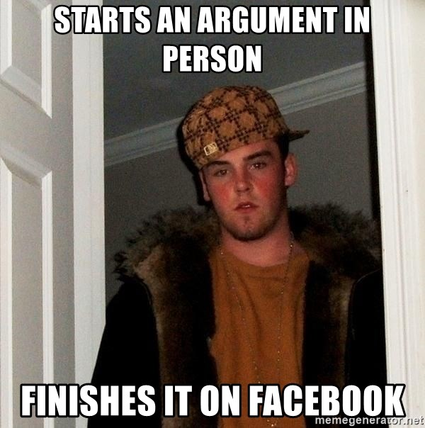 Scumbag Steve - STARTS an argument in person Finishes it on facebook
