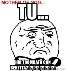 Mother Of God - Tu... Hai tromBato con berEtta?!?!?!?!?!?!?!?!