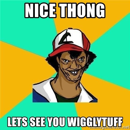 Dat Ash - Nice thong Lets see you wigglytuff
