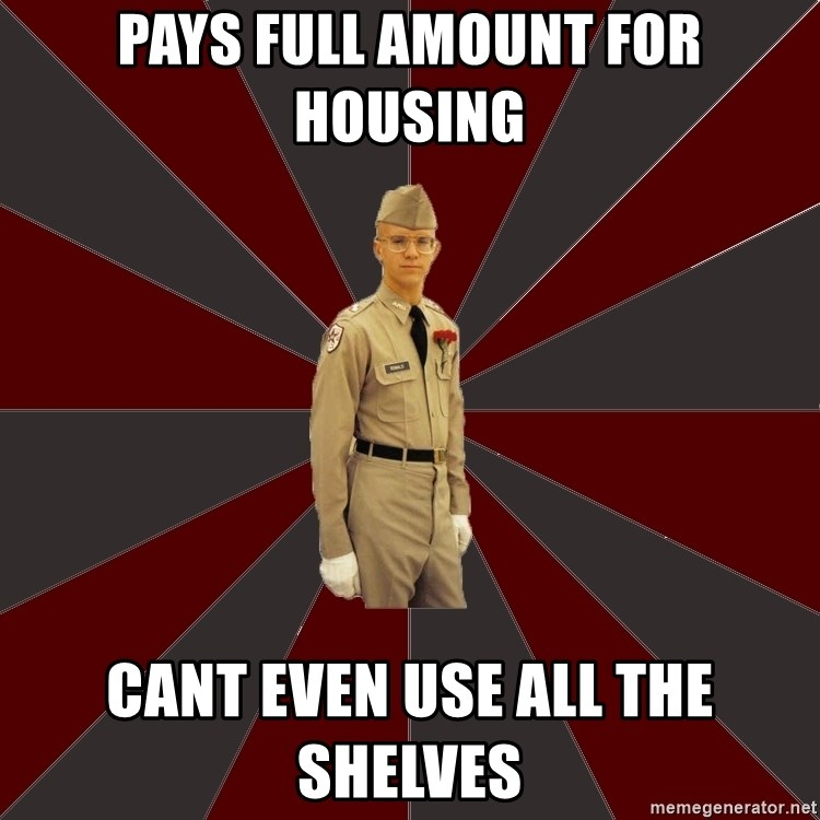 Stereotypical Corps Guy - Pays full amount for housing cant even use all the shelves