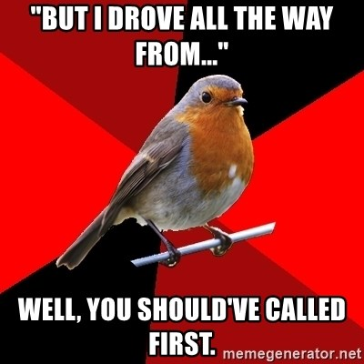 "Retail Robin - ""but I drove all the way from..."" well, you should've called first."