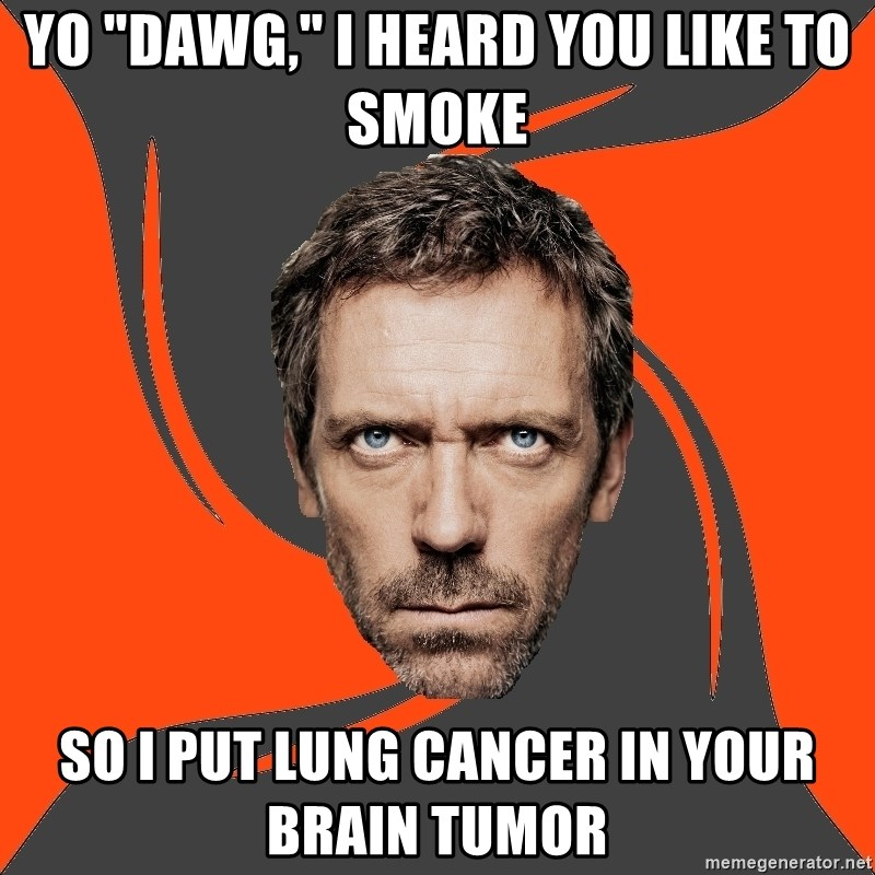 "AngryDoctor - Yo ""dawg,"" i heard you like to smoke so i put lung cancer in your brain tumor"