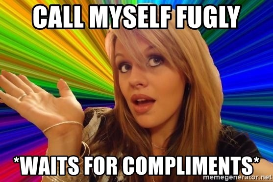 Dumb Blonde - call myself fugly *waits for compliments*