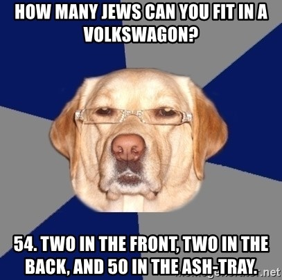 Racist Dog - How many jews can you fit in a VolksWagon? 54. Two in the front, two in the back, and 50 in the ash-tray.
