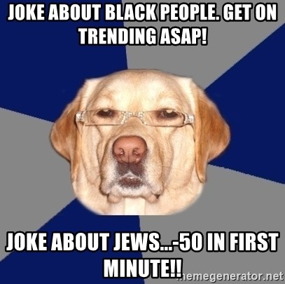 Racist Dog - Joke about black people. get on trending asap! joke about jews...-50 in first minute!!