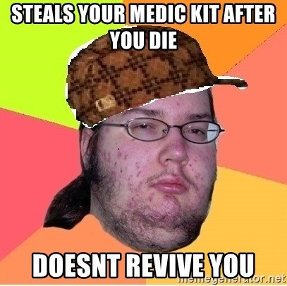 Scumbag nerd - steals your medic kit after you die Doesnt revive you
