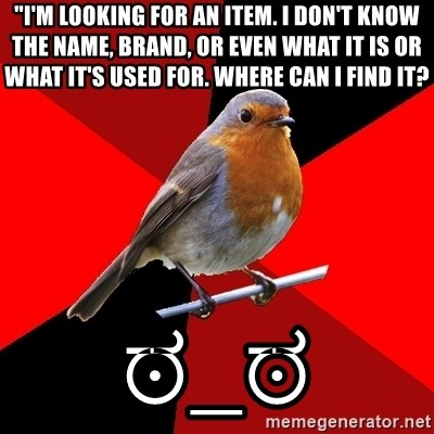 "Retail Robin - ""I'm looking for an item. I don't know the name, brand, or even what it is or what it's used for. Where can I find it? ಠ_ಠ"