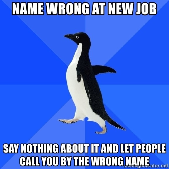 Socially Awkward Penguin - name wrong at new job say nothing about it and let people call you by the wrong name