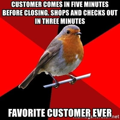 Retail Robin - Customer comes in five minutes before closing. Shops and checks out in three minutes Favorite customer ever