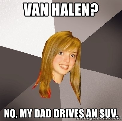 Musically Oblivious 8th Grader - van halen? no, my dad drives an suv.