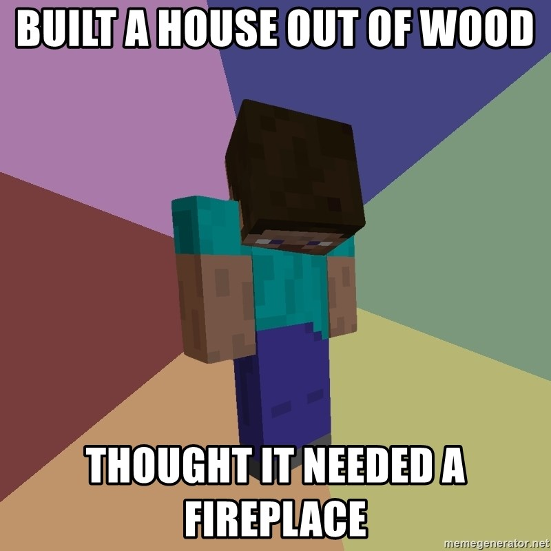 Depressed Minecraft Guy - Built a House out of Wood Thought it needed a fireplace