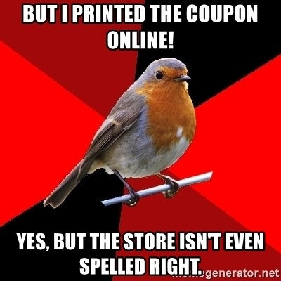Retail Robin - But I printed the coupon online! Yes, but the store isn't even spelled right.