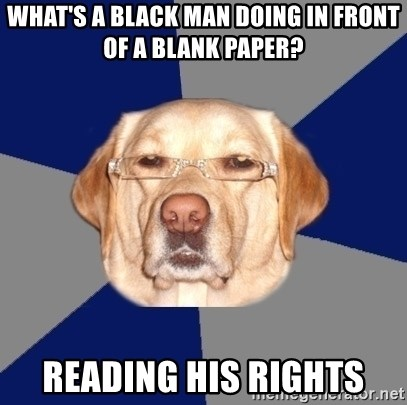 Racist Dog - what's a black man doing in front of a blank paper? reading his rights