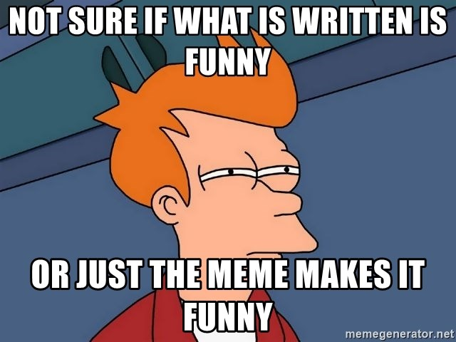Futurama Fry - not sure if what is written is funny or just the meme makes it funny