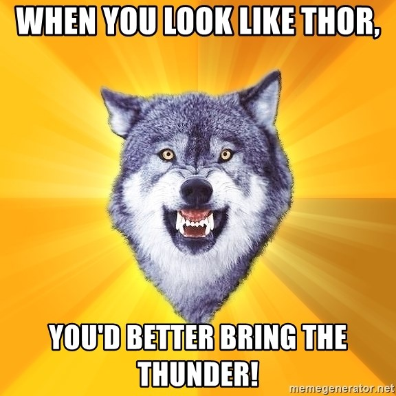 Courage Wolf - WHEN YOU LOOK LIKE THOR, YOU'D BETTER BRING THE THUNDER!