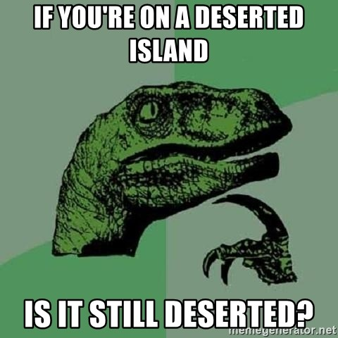 Philosoraptor - If you're on a deserted island Is it still deserted?