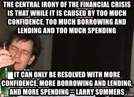 Drunk Charlie Sheen - The central irony of the financial crisis is that while it is caused by too much confidence, too much borrowing and lending and too much spending It can only be resolved with more confidence, more borrowing and lending, and more spending -- Larry SummerS