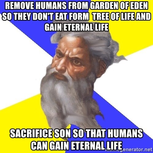 God - Remove humans from garden of eden so they don't eat form  tree of life and gain eternal life sacrifice son so that humans can gain eternal life