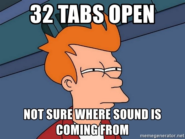 Futurama Fry - 32 tabs open NOT SURE WHERE SOUND IS COMING FROM