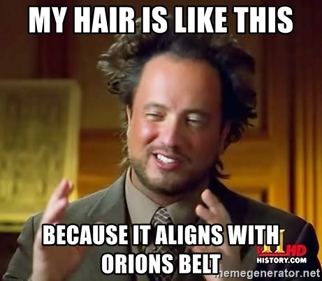 Ancient Aliens - My hair is like this because it aligns with orions belt