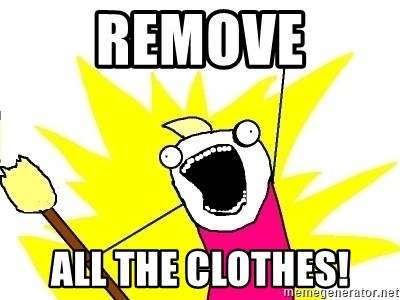 X ALL THE THINGS - Remove ALL THE CLOTHES!