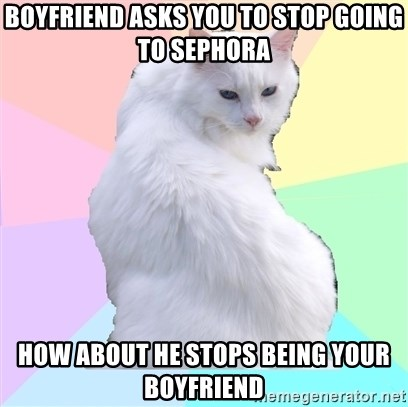 Beauty Addict Kitty - Boyfriend asks you to stop going to sephora How about he stops being your boyfriend