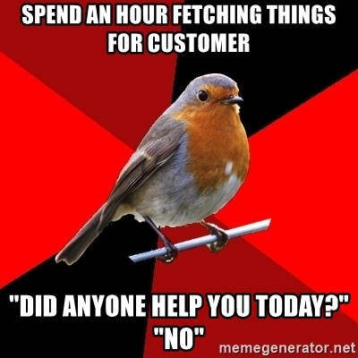 """Retail Robin - SPend an hour fetching things for customer """"Did anyone help you today?"""" """"no"""""""