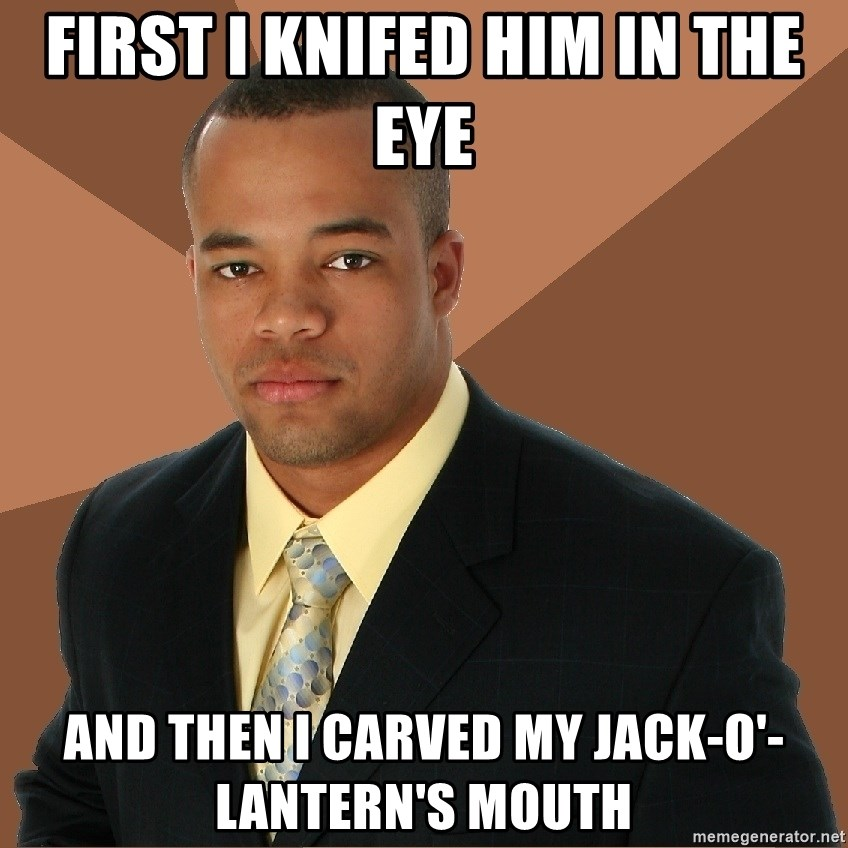 Successful Black Man - First I Knifed him in the eye and then I carved my Jack-o'-Lantern's mouth