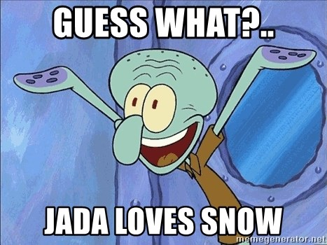 Guess What Squidward - guess what?.. jada loves snow