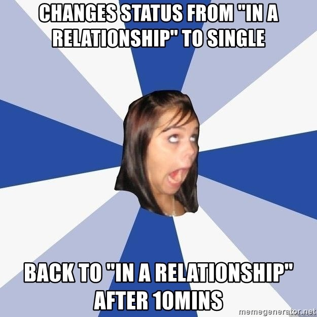 """Annoying Facebook Girl - Changes status from """"in a relationship"""" to single back to """"in a relationship"""" after 10mins"""