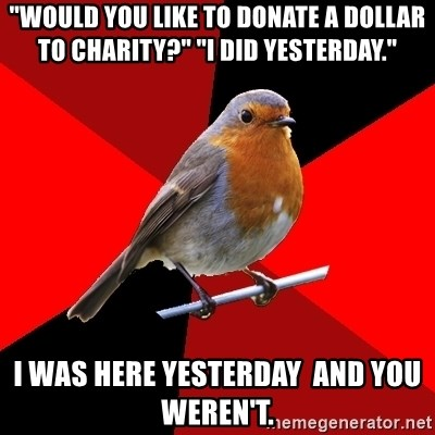 """Retail Robin - """"would you like to donate a dollar to charity?"""" """"I did yesterday."""" I was here yesterday  and you weren't."""