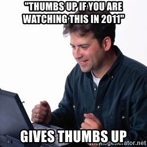 "internet dad - ""thumbs up if you are watching this in 2011"" gives thumbs up"