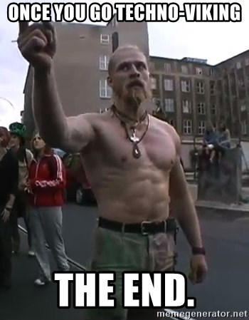 Techno Viking - once you go techno-viking the end.