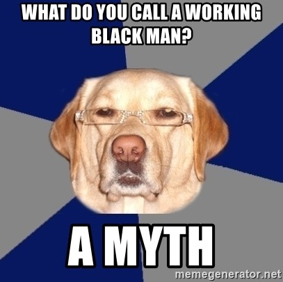 Racist Dawg - What do you call a working black man? A Myth