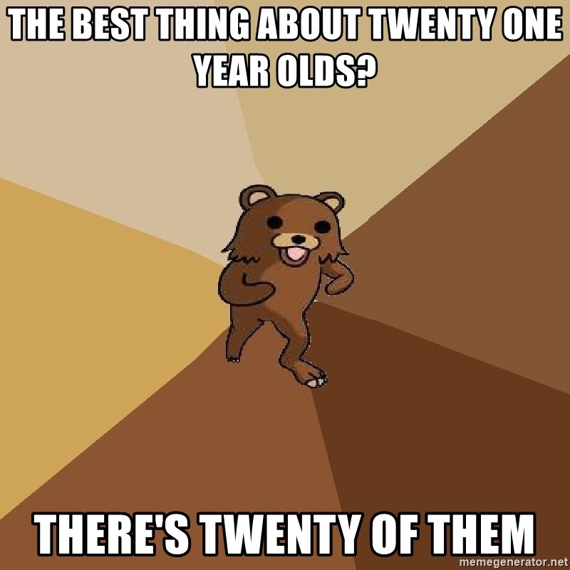 Pedo Bear From Beyond - The best thing about twenty one year olds? there's twenty of them