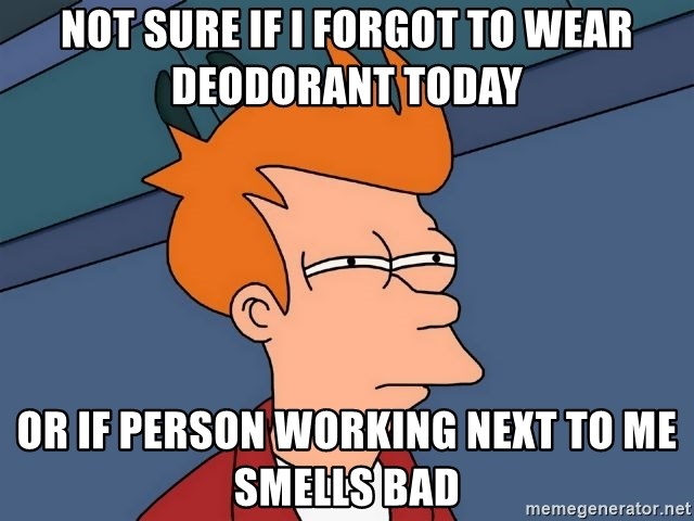 Not sure if i forgot to wear deodorant today or if person