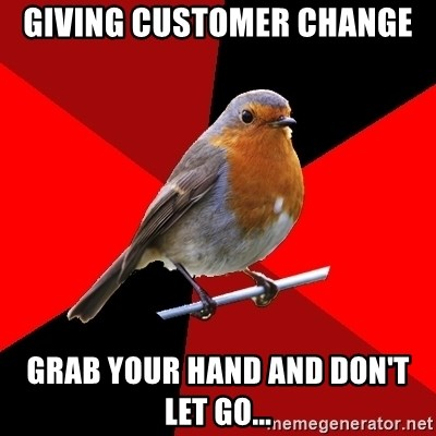 Retail Robin - gIving CUSTOMER change grab your hand and don't let go...