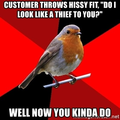 "Retail Robin - Customer throws hissy fit, ""do i look like a thief to you?"" Well now you kinda do"