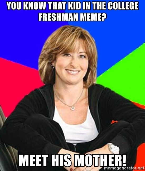 Sheltering Suburban Mom - you know that kid in the college freshman meme? meet his mother!