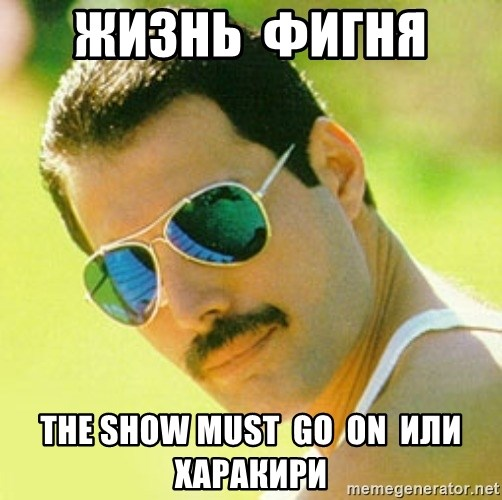 typical Queen Fan - жизнь  фигня   the show must  go  on  или  харакири