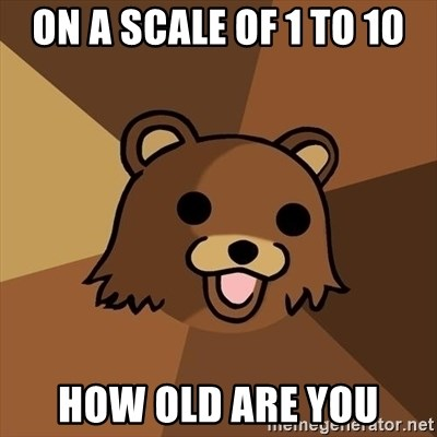 Pedobear - on a scale of 1 to 10 how old are you